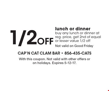 1/2 OFF lunch or dinner buy any lunch or dinner at reg. price, get 2nd of equal or lesser value 1/2 off. Not valid on Good Friday. With this coupon. Not valid with other offers or on holidays. Expires 5-12-17.