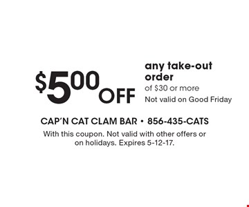 $5.00 OFF any take-out order of $30 or more. Not valid on Good Friday. With this coupon. Not valid with other offers or on holidays. Expires 5-12-17.
