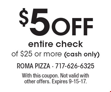 $5 Off entire check of $25 or more (cash only). With this coupon. Not valid with other offers. Expires 9-15-17.