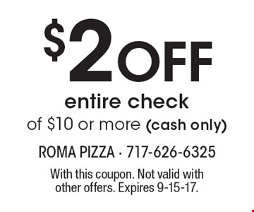 $2 Off entire check of $10 or more (cash only). With this coupon. Not valid with other offers. Expires 9-15-17.