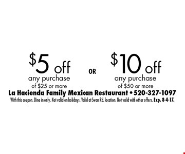 $5 off any purchase of $25 or more OR $10 off any purchase of $50 or more. With this coupon. Dine in only. Not valid on holidays. Valid at Swan Rd. location. Not valid with other offers. Exp. 8-4-17.