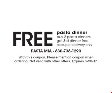 Free pasta dinner buy 2 pasta dinners, get 3rd dinner free pickup or delivery only. With this coupon. Please mention coupon when ordering. Not valid with other offers. Expires 6-30-17.