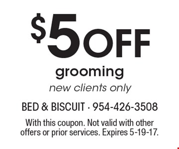 $5 Off grooming. New clients only. With this coupon. Not valid with other offers or prior services. Expires 5-19-17.
