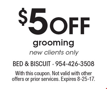 $5 Off grooming new clients only. With this coupon. Not valid with other offers or prior services. Expires 8-25-17.