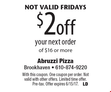 not valid Fridays $2 off your next order of $16 or more. With this coupon. One coupon per order. Not valid with other offers. Limited time offer. Pre-tax. Offer expires 6/15/17.