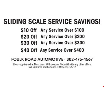 SLIDING SCALE SERVICE SAVINGS! $10 Off Any Service Over $100 OR $20 Off Any Service Over $200 OR $30 Off Any Service Over $300 OR $40 Off Any Service Over $400. Shop supplies extra. Most cars. With coupon. Not valid with any other offers. Excludes tires and batteries. Offer ends 5/5/17.