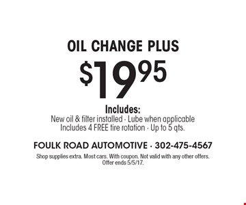 OIL CHANGE PLUS $19.95 Includes: New oil & filter installed - Lube when applicable Includes 4 FREE tire rotation - Up to 5 qts.. Shop supplies extra. Most cars. With coupon. Not valid with any other offers. Offer ends 5/5/17.