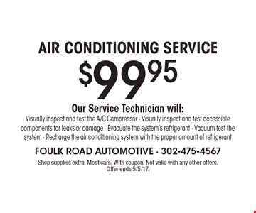 AIR CONDITIONING SERVICE $99.95 Our Service Technician will:Visually inspect and test the A/C Compressor - Visually inspect and test accessible components for leaks or damage - Evacuate the system's refrigerant - Vacuum test the system - Recharge the air conditioning system with the proper amount of refrigerant. Shop supplies extra. Most cars. With coupon. Not valid with any other offers. Offer ends 5/5/17.