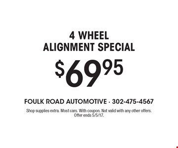 4 WHEEL ALIGNMENT SPECIAL $69.95. Shop supplies extra. Most cars. With coupon. Not valid with any other offers. Offer ends 5/5/17.