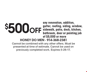 $500 off any renovation, addition, gutter, roofing, siding, window, sidewalk, patio, deck, kitchen, bathroom, door or painting job of $5,000 or more. Cannot be combined with any other offers. Must be presented at time of estimate. Cannot be used on previously completed work. Expires 5-26-17.