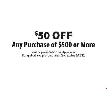 $50 off Any Purchase of $500 or More. Must be presented at time of purchase.Not applicable to prior purchases. Offer expires 5/12/17.