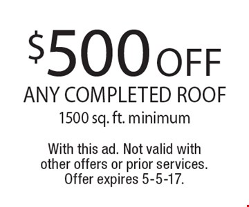 $500 off any completed roof, 1500 sq. ft. minimum. With this ad. Not valid with other offers or prior services. Offer expires 5-5-17.