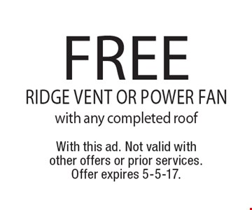 Free ridge vent or power fan with any completed roof. With this ad. Not valid with other offers or prior services. Offer expires 5-5-17.