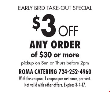 early bird take-out special $3 Off Any order of $30 or more pickup on Sun or Thurs before 2pm. With this coupon. 1 coupon per customer, per visit. Not valid with other offers. Expires 8-4-17.