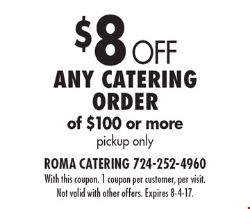 $8 Off Any catering order of $100 or more pickup only. With this coupon. 1 coupon per customer, per visit. Not valid with other offers. Expires 8-4-17.