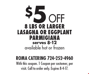 $5 Off 8 Lbs or larger lasagna or eggplant Parmigiana serves 8-12 available hot or frozen. With this coupon. 1 Coupon per customer, per visit. Call to order only. Expires 8-4-17.