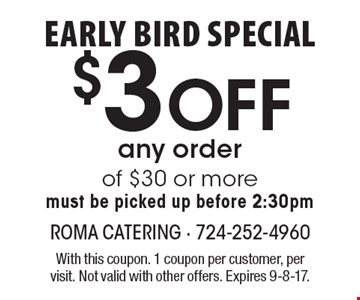 Early bird special $3 Off any order of $30 or more must be picked up before 2:30pm. With this coupon. 1 coupon per customer, per visit. Not valid with other offers. Expires 9-8-17.
