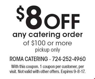 $8 Off any catering order of $100 or more pickup only. With this coupon. 1 coupon per customer, per visit. Not valid with other offers. Expires 9-8-17.