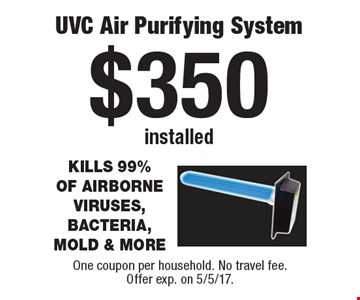 $350 installed UVC Air Purifying System. One coupon per household. No travel fee.Offer exp. on 5/5/17.