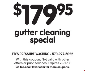 $179.95 gutter cleaning special. With this coupon. Not valid with other offers or prior services. Expires 7-21-17.Go to LocalFlavor.com for more coupons.