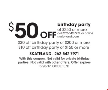 $50 Off birthday party of $250 or more call 262-542-7971 or online skate-land.com $30 off birthday party of $200 or more $10 off birthday party of $150 or more. With this coupon. Not valid for private birthday parties. Not valid with other offers. Offer expires 5/26/17. CODE: E/B