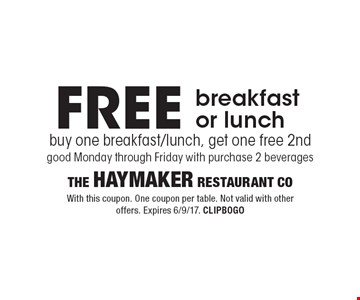 FREE breakfast or lunch buy one breakfast/lunch, get one free 2nd, good Monday through Friday with purchase 2 beverages. With this coupon. One coupon per table. Not valid with other offers. Expires 6/9/17. CLIPBOGO