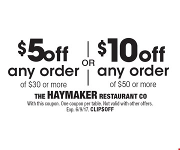 $5 off any order of $30 or more OR $10 off any order  of $50 or more. With this coupon. One coupon per table. Not valid with other offers. Exp. 6/9/17. CLIP$OFF