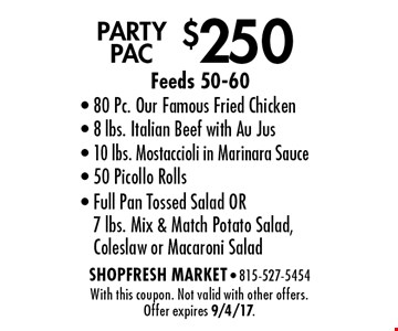 $250 Party pac, Feeds 50-60. 80 Pc. Our Famous Fried Chicken, 8 lbs. Italian Beef with Au Jus, 10 lbs. Mostaccioli in Marinara Sauce, 50 Picollo Rolls, Full Pan Tossed Salad OR 7 lbs. Mix & Match Potato Salad, Coleslaw or Macaroni Salad. With this coupon. Not valid with other offers. Offer expires 9/4/17.
