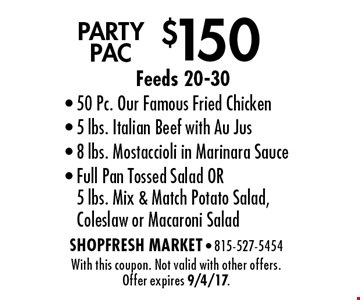 $150 Party pac. Feeds 20-30. 50 Pc. Our Famous Fried Chicken, 5 lbs. Italian Beef with Au Jus, 8 lbs. Mostaccioli in Marinara Sauce, Full Pan Tossed Salad OR 5 lbs. Mix & Match Potato Salad, Coleslaw or Macaroni Salad. With this coupon. Not valid with other offers. Offer expires 9/4/17.