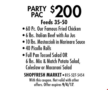 $200 Party pac. Feeds 35-50. 60 Pc. Our Famous Fried Chicken, 6 lbs. Italian Beef with Au Jus, 10 lbs. Mostaccioli in Marinara Sauce, 40 Picollo Rolls, Full Pan Tossed Salad OR 6 lbs. Mix & Match Potato Salad, Coleslaw or Macaroni Salad. With this coupon. Not valid with other offers. Offer expires 9/4/17.