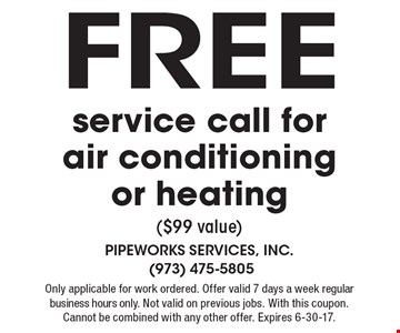 Free service call for air conditioning or heating ($99 value). Only applicable for work ordered. Offer valid 7 days a week regular business hours only. Not valid on previous jobs. With this coupon. Cannot be combined with any other offer. Expires 6-30-17.