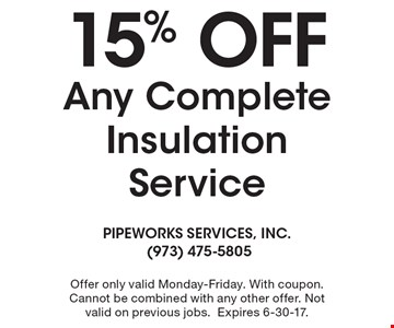 15% OFF Any Complete Insulation Service. Offer only valid Monday-Friday. With coupon. Cannot be combined with any other offer. Not valid on previous jobs.Expires 6-30-17.