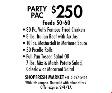 $250 PARTY PAC Feeds 50-60. 80 Pc. Val's Famous Fried Chicken, 8 lbs. Italian Beef with Au Jus, 10 lbs. Mostaccioli in Marinara Sauce, 50 Picollo Rolls, Full Pan Tossed Salad OR 7 lbs. Mix & Match Potato Salad, Coleslaw or Macaroni Salad. With this coupon. Not valid with other offers. Offer expires 9/4/17.