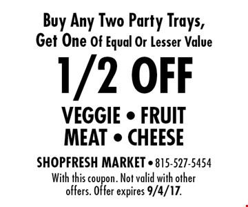 1/2 OFF VEGGIE, FRUIT, MEAT, CHEES.E Buy Any Two Party Trays, Get One Of Equal Or Lesser Value. With this coupon. Not valid with other offers. Offer expires 9/4/17.