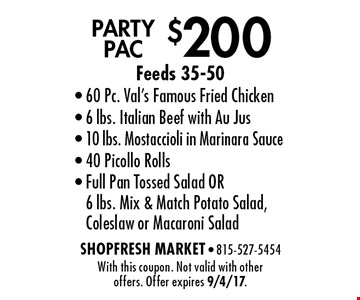 $200 PARTY PAC Feeds 35-50. 60 Pc. Val's Famous Fried Chicken, 6 lbs. Italian Beef with Au Jus, 10 lbs. Mostaccioli in Marinara Sauce, 40 Picollo Rolls- Full Pan Tossed Salad OR 6 lbs. Mix & Match Potato Salad, Coleslaw or Macaroni Salad. With this coupon. Not valid with other offers. Offer expires 9/4/17.