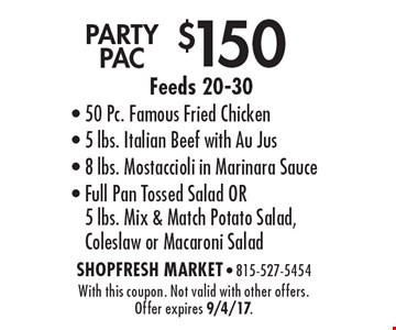 $150 PARTY PAC Feeds 20-30- 50 Pc. Famous Fried Chicken- 5 lbs. Italian Beef with Au Jus- 8 lbs. Mostaccioli in Marinara Sauce- Full Pan Tossed Salad OR 5 lbs. Mix & Match Potato Salad, Coleslaw or Macaroni Salad. With this coupon. Not valid with other offers. Offer expires 9/4/17.