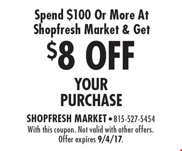 $8 OFF YOUR PURCHASE Spend $100 Or More At Shopfresh Market & Get. With this coupon. Not valid with other offers. Offer expires 9/4/17.