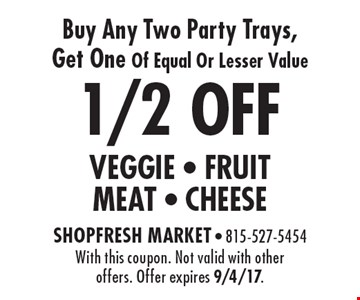 1/2 OFF VEGGIE - FRUITMEAT - CHEESE Buy Any Two Party Trays, Get One Of Equal Or Lesser Value. With this coupon. Not valid with other offers. Offer expires 9/4/17.