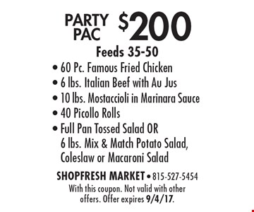 $200 PARTY PAC Feeds 35-50- 60 Pc. Famous Fried Chicken- 6 lbs. Italian Beef with Au Jus- 10 lbs. Mostaccioli in Marinara Sauce- 40 Picollo Rolls- Full Pan Tossed Salad OR 6 lbs. Mix & Match Potato Salad, Coleslaw or Macaroni Salad. With this coupon. Not valid with other offers. Offer expires 9/4/17.