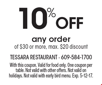 10% Off any order of $30 or more. Max. $20 discount. With this coupon. Valid for food only. One coupon per table. Not valid with other offers. Not valid on holidays. Not valid with early bird menu. Exp. 5-12-17.