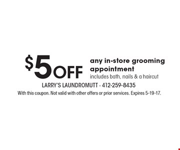 $5 Off any in-store grooming appointment. Includes bath, nails & a haircut. With this coupon. Not valid with other offers or prior services. Expires 5-19-17.