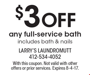 $3 Off any full-service bath. Includes bath & nails. With this coupon. Not valid with other offers or prior services. Expires 8-4-17.