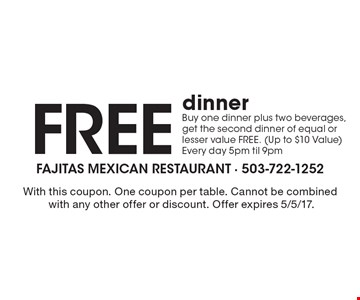 Free dinner. Buy one dinner plus two beverages, get the second dinner of equal or lesser value FREE. (Up to $10 Value) Every day 5pm til 9pm. With this coupon. One coupon per table. Cannot be combined with any other offer or discount. Offer expires 5/5/17.