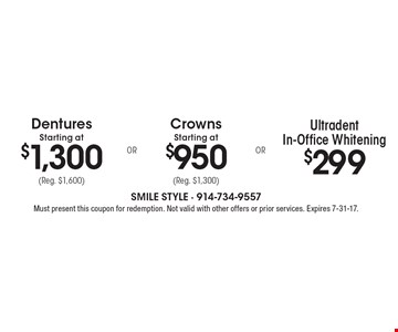 $299 Ultradent In-Office Whitening OR Crowns Starting at $950 (Reg. $1,300) OR Dentures Starting at $1,300 (Reg. $1,600). Must present this coupon for redemption. Not valid with other offers or prior services. Expires 7-31-17.