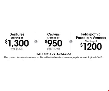 Dentures Starting at $1,300 (Reg. $1,600), Crowns Starting at $950 (Reg. $1,300) OR Feldspathic Porcelain Veneers Starting at $1200 . Must present this coupon for redemption. Not valid with other offers, insurance, or prior services. Expires 9-30-17.