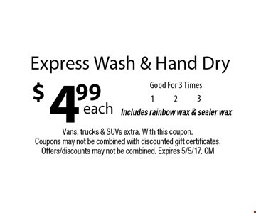 $4.99 each Express Wash & Hand Dry. Good For 3 Times. Includes rainbow wax & sealer wax. Vans, trucks & SUVs extra. With this coupon. Coupons may not be combined with discounted gift certificates. Offers/discounts may not be combined. Expires 5/5/17. CM