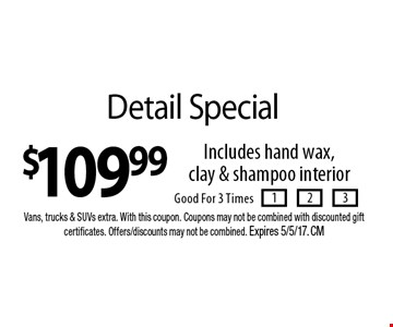 $109.99 Detail Special. Includes hand wax, clay & shampoo interior. Good For 3 Times. Vans, trucks & SUVs extra. With this coupon. Coupons may not be combined with discounted gift certificates. Offers/discounts may not be combined. Expires 5/5/17. CM