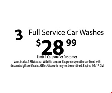 $28.99 3 Full Service Car Washes. Limit 1 Coupon Per Customer. Vans, trucks & SUVs extra. With this coupon. Coupons may not be combined with discounted gift certificates. Offers/discounts may not be combined. Expires 5/5/17. CM