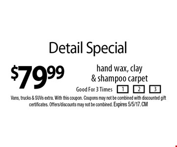 $79.99 Detail Special hand wax, clay & shampoo carpet. Good For 3 Times. Vans, trucks & SUVs extra. With this coupon. Coupons may not be combined with discounted gift certificates. Offers/discounts may not be combined. Expires 5/5/17. CM