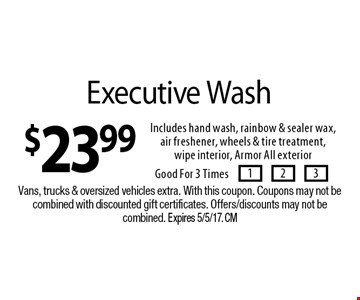 $23.99 Executive Wash. Includes hand wash, rainbow & sealer wax, air freshener, wheels & tire treatment,wipe interior, Armor All exterior. Good For 3 Times. Vans, trucks & oversized vehicles extra. With this coupon. Coupons may not becombined with discounted gift certificates. Offers/discounts may not be combined. Expires 5/5/17. CM